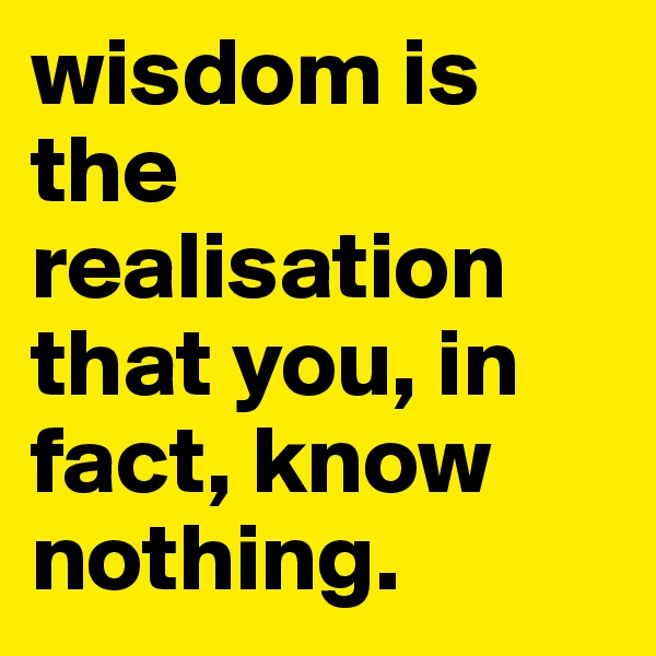 wisdom is the realisation that you, in fact, know nothing.