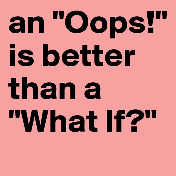 "an ""Oops!"" is better than a ""What If?"""