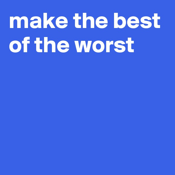 make the best of the worst