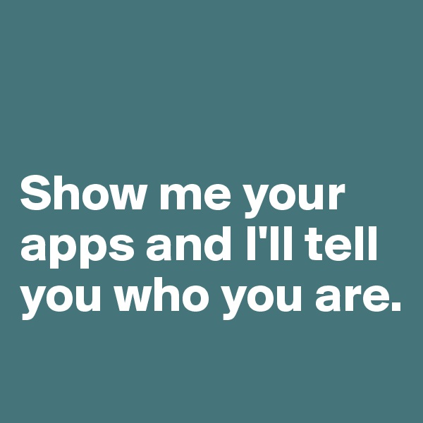 Show me your apps and I'll tell you who you are.