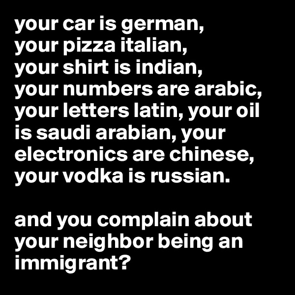 your car is german,  your pizza italian,  your shirt is indian,  your numbers are arabic, your letters latin, your oil is saudi arabian, your electronics are chinese, your vodka is russian.   and you complain about your neighbor being an immigrant?