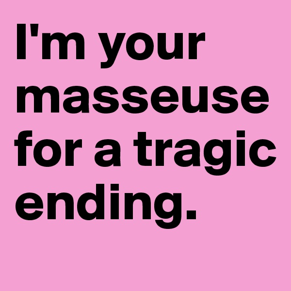 I'm your masseuse for a tragic ending.