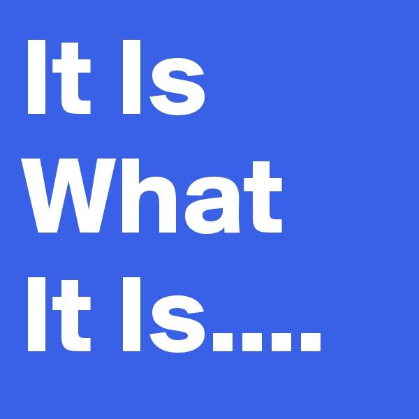 It Is What It Is....