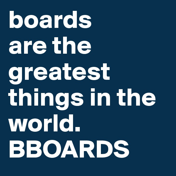 boards are the greatest things in the world. BBOARDS