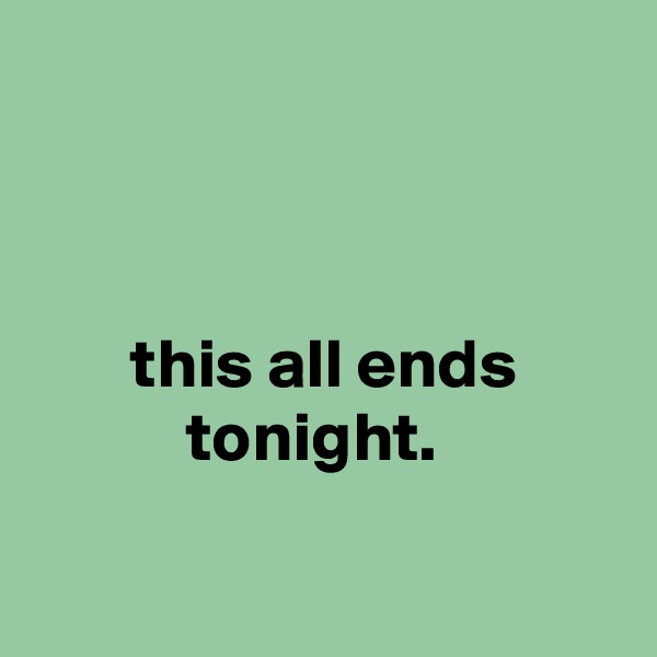 this all ends                   tonight.