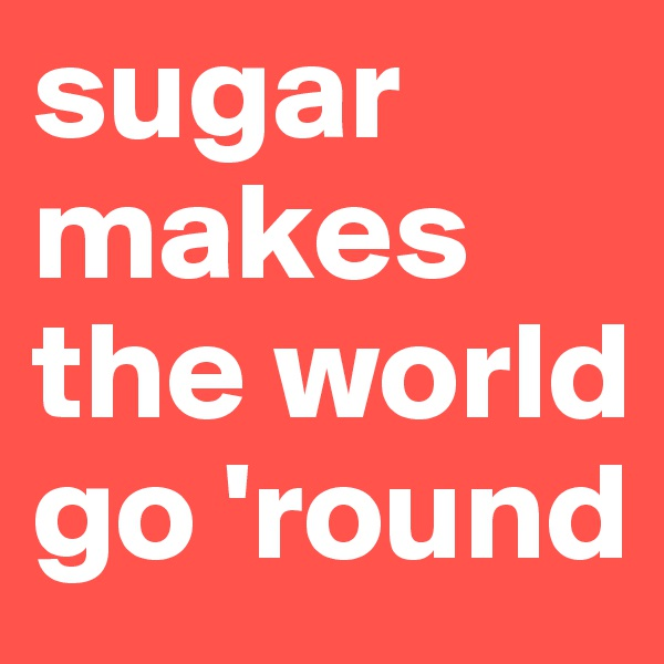 sugar makes the world go 'round