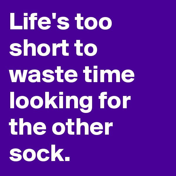 Life's too short to waste time looking for the other sock.