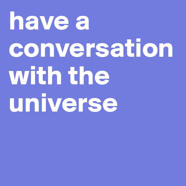 have a conversation with the universe
