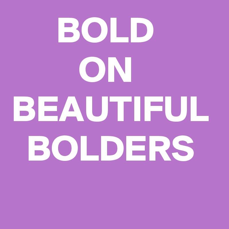 BOLD          ON BEAUTIFUL   BOLDERS