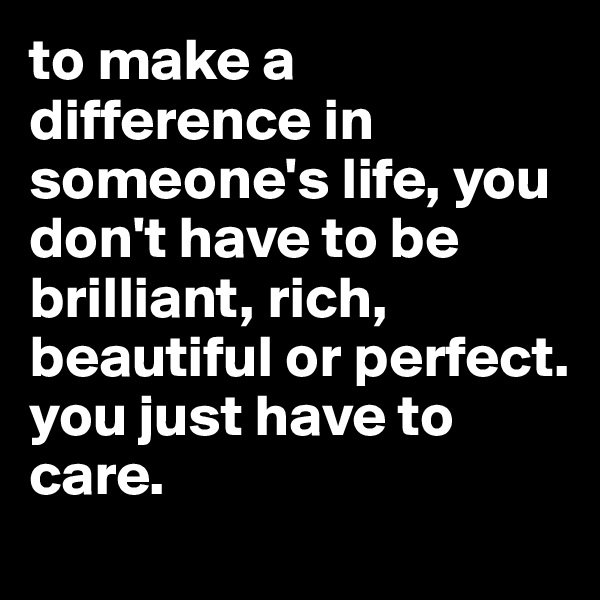 to make a difference in someone's life, you don't have to be brilliant, rich, beautiful or perfect.  you just have to care.