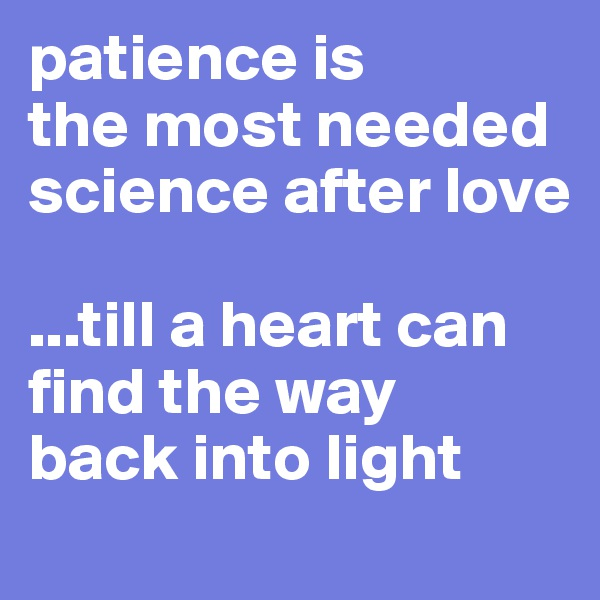 patience is the most needed science after love   ...till a heart can find the way  back into light