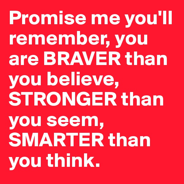 Promise me you'll remember, you are BRAVER than you believe, STRONGER than you seem, SMARTER than you think.