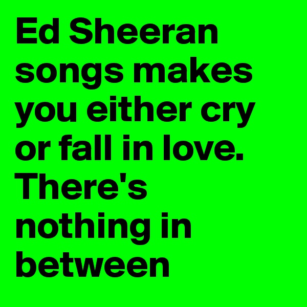 Ed Sheeran songs makes you either cry or fall in love. There's nothing in between