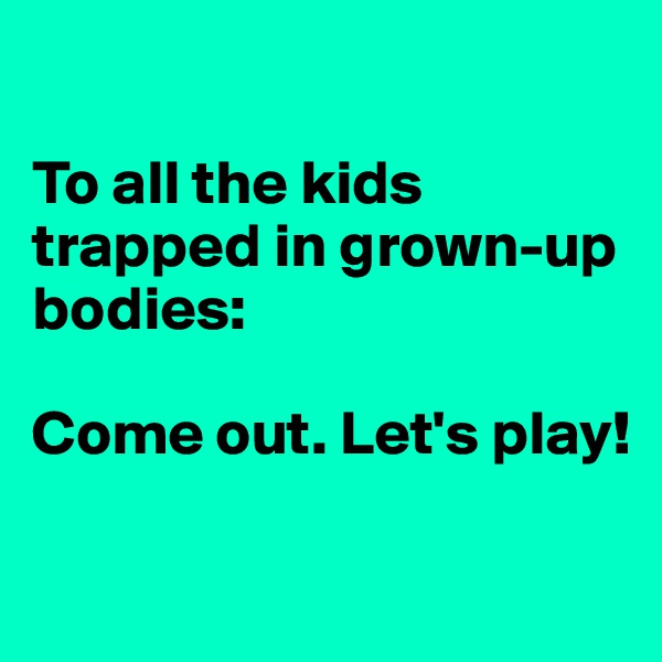 To all the kids trapped in grown-up bodies:  Come out. Let's play!