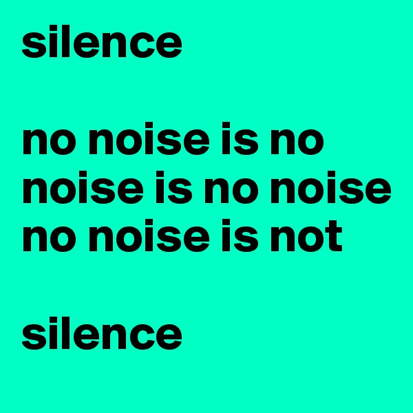 silence  no noise is no noise is no noise no noise is not  silence