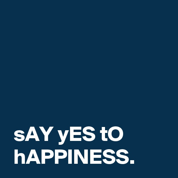 sAY yES tO  hAPPINESS.