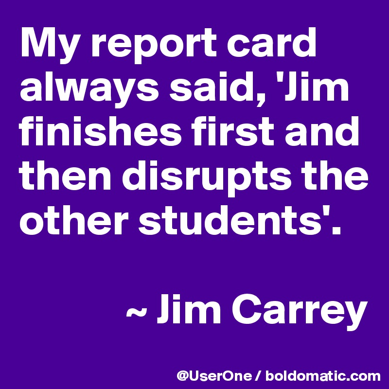 My report card always said, 'Jim finishes first and then disrupts the other students'.              ~ Jim Carrey