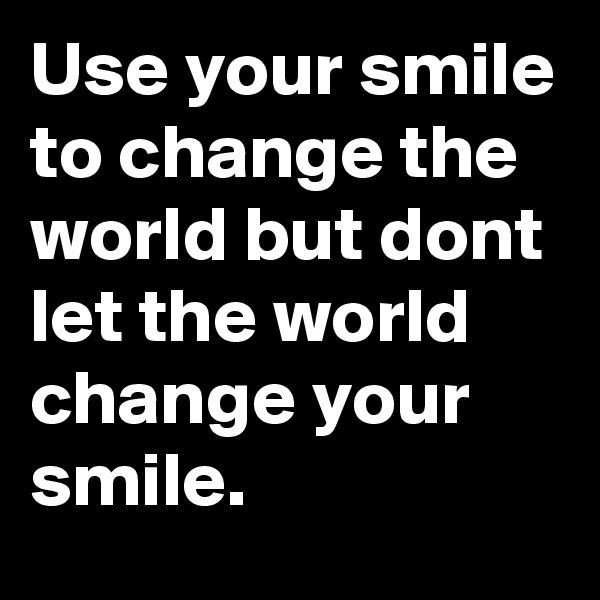 Use your smile to change the world but dont let the world change your smile.