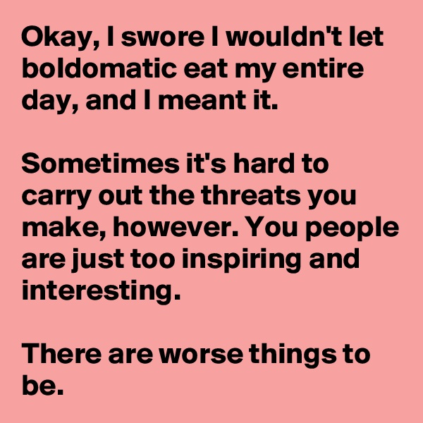 Okay, I swore I wouldn't let boldomatic eat my entire day, and I meant it.  Sometimes it's hard to carry out the threats you make, however. You people are just too inspiring and interesting.  There are worse things to be.