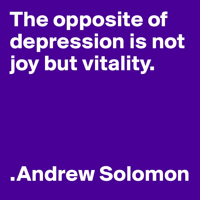 The opposite of depression is not joy but vitality.     .Andrew Solomon
