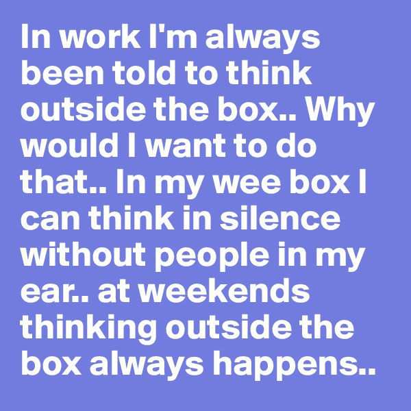 In work I'm always been told to think outside the box.. Why would I want to do that.. In my wee box I can think in silence without people in my ear.. at weekends thinking outside the box always happens..