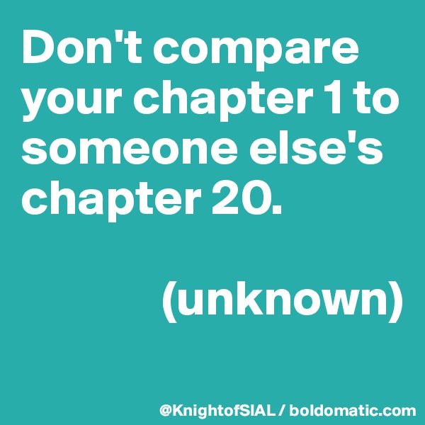 Don't compare your chapter 1 to someone else's chapter 20.                (unknown)