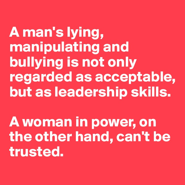 A man's lying, manipulating and bullying is not only regarded as acceptable, but as leadership skills.  A woman in power, on the other hand, can't be trusted.