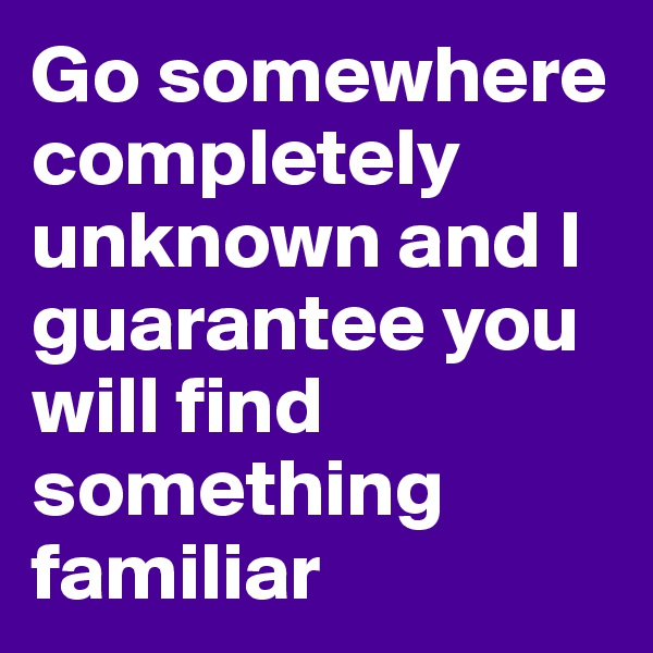 Go somewhere completely unknown and I guarantee you will find something familiar