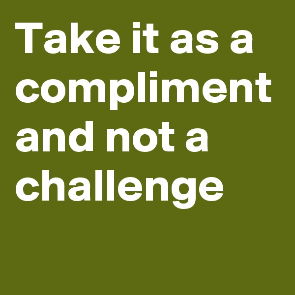 Take it as a compliment and not a challenge