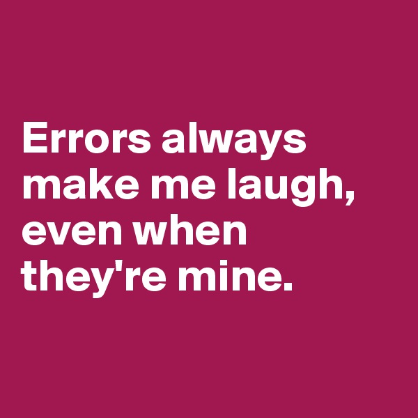 Errors always make me laugh, even when they're mine.