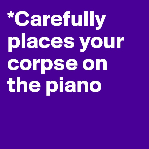 *Carefully places your corpse on the piano