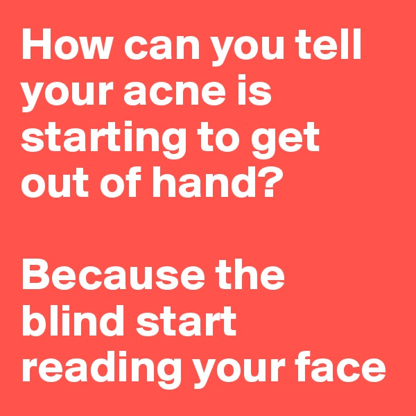 How can you tell your acne is starting to get out of hand?  Because the blind start reading your face