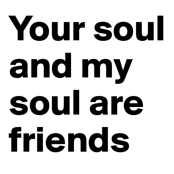 Your soul and my soul are friends
