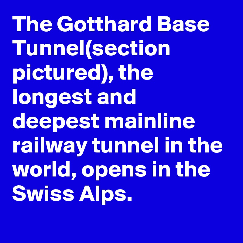 The Gotthard Base Tunnel(section pictured), the longest and deepest mainline railway tunnel in the world, opens in the Swiss Alps.