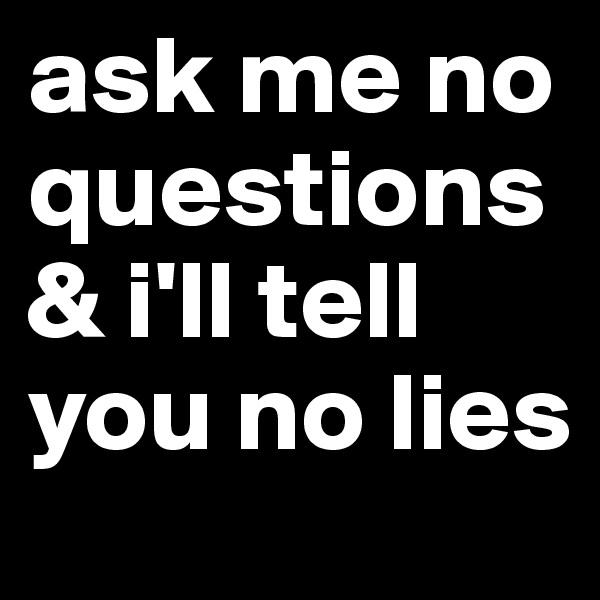 ask me no questions & i'll tell you no lies