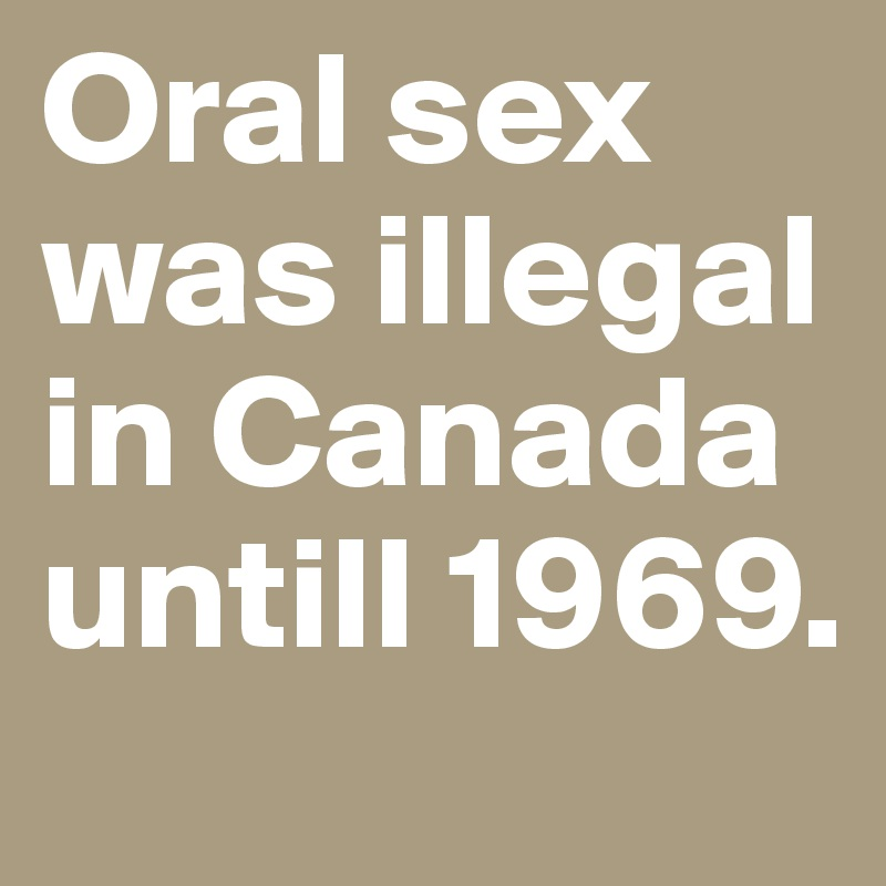 Oral sex was illegal in Canada untill 1969.