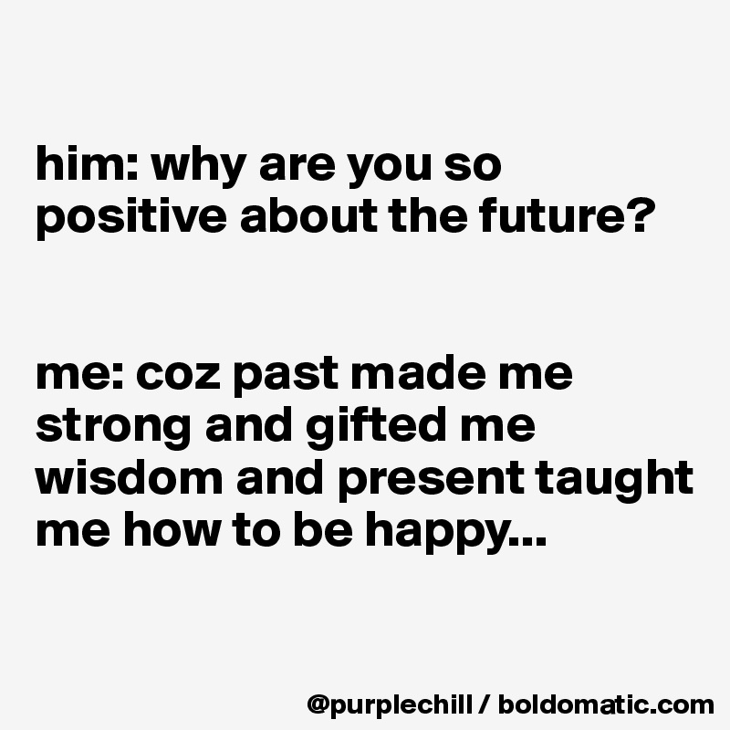 him: why are you so positive about the future?   me: coz past made me strong and gifted me wisdom and present taught me how to be happy...