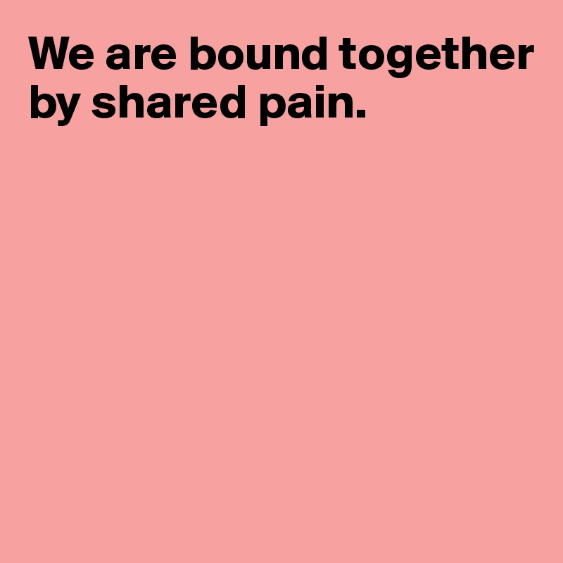 We are bound together by shared pain.