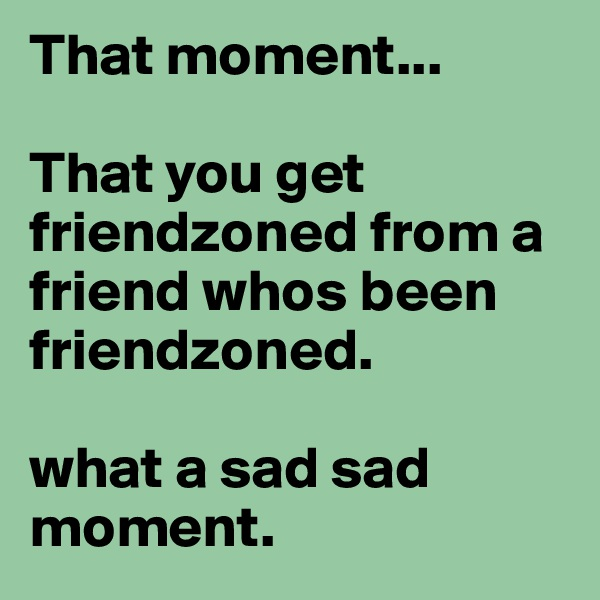 That moment...  That you get friendzoned from a friend whos been friendzoned.  what a sad sad moment.