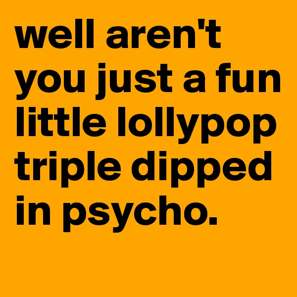 well aren't you just a fun little lollypop triple dipped in psycho.