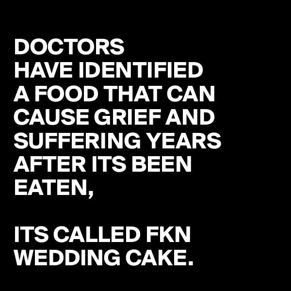 DOCTORS HAVE IDENTIFIED A FOOD THAT CAN CAUSE GRIEF AND SUFFERING YEARS AFTER ITS BEEN EATEN,  ITS CALLED FKN WEDDING CAKE.