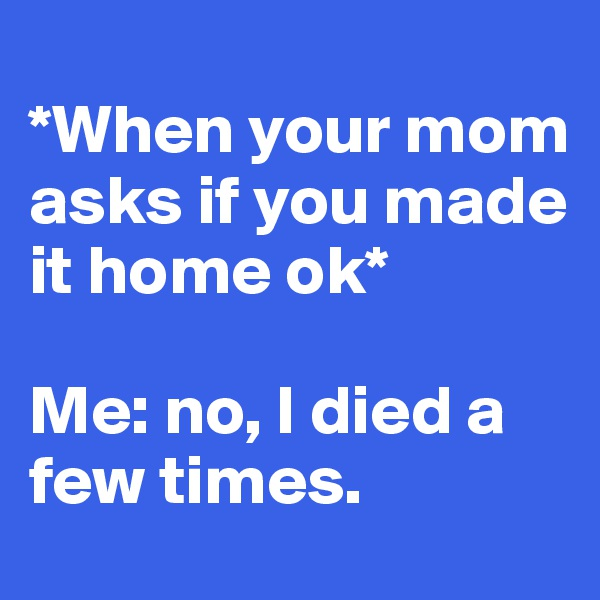*When your mom asks if you made it home ok*  Me: no, I died a few times.
