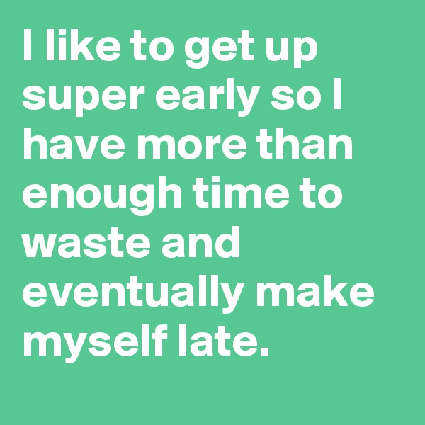 I like to get up super early so I have more than enough time to waste and eventually make myself late.