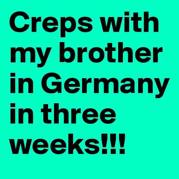 Creps with my brother in Germany in three weeks!!!