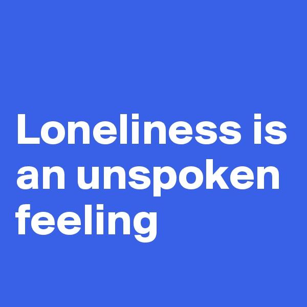 Loneliness is an unspoken feeling