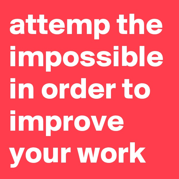 attemp the impossible in order to improve your work