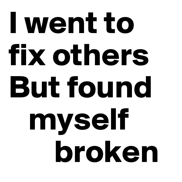 I went to  fix others But found     myself         broken