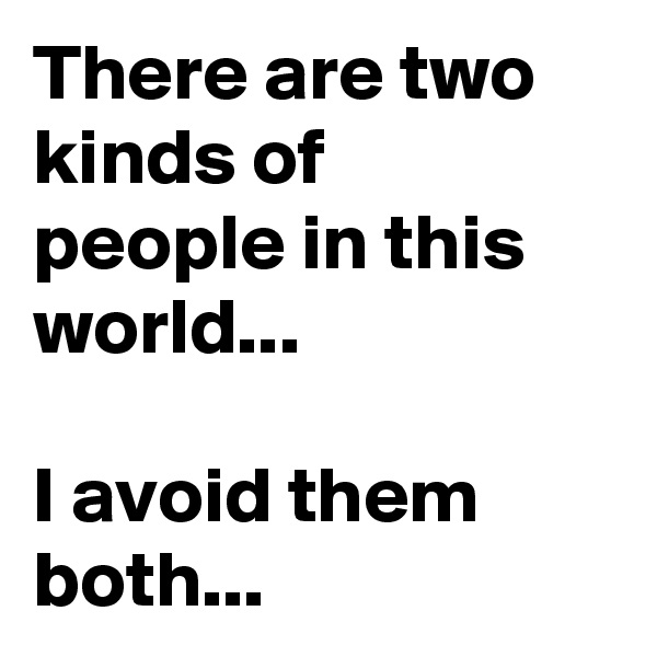 There are two kinds of  people in this world...   I avoid them both...