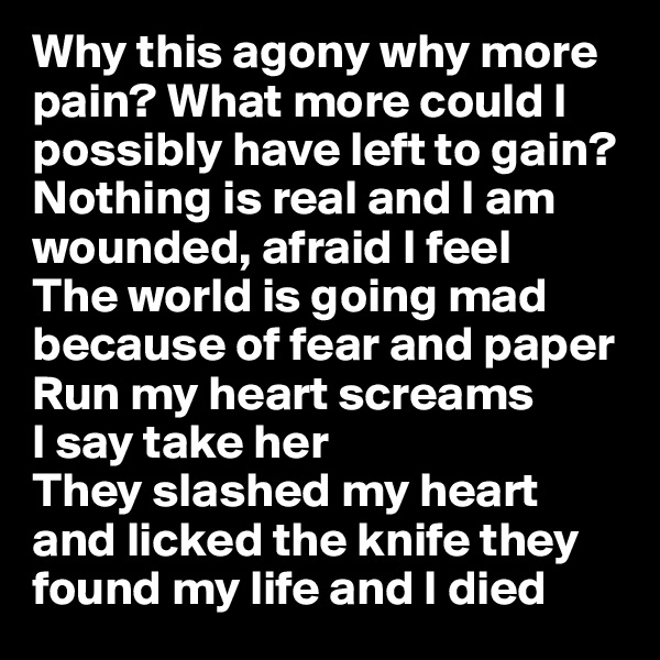 Why this agony why more pain? What more could I possibly have left to gain? Nothing is real and I am wounded, afraid I feel The world is going mad because of fear and paper  Run my heart screams  I say take her  They slashed my heart and licked the knife they found my life and I died