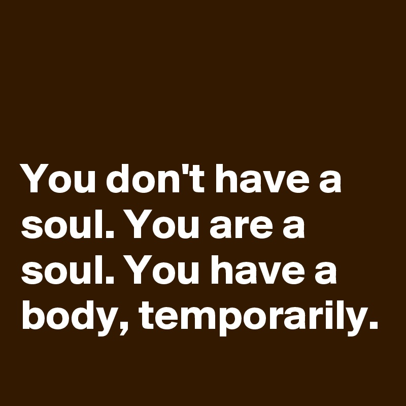 You don't have a soul. You are a soul. You have a body, temporarily.